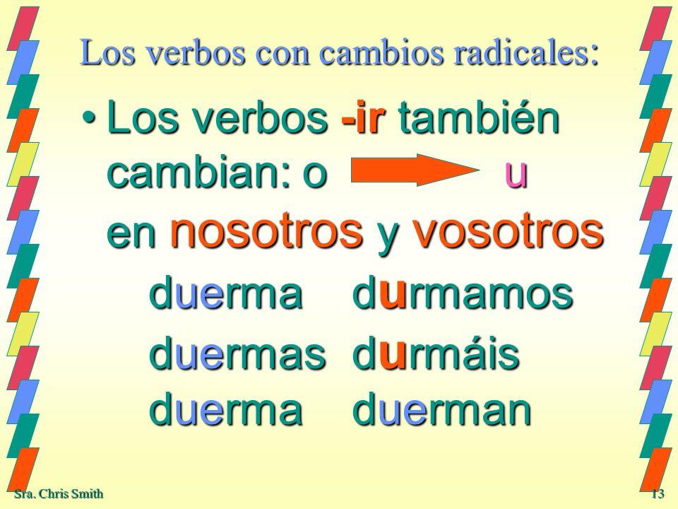 Sra. Chris Smith 13 Los verbos con cambios radicales : Los verbos -ir también cambian: o u en nosotros y vosotros duermad u rmamos duermasd u rmáis du