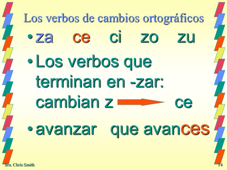 Sra. Chris Smith 14 Los verbos de cambios ortográficos za ce ci zo zuza ce ci zo zu Los verbos que terminan en -zar: cambian z ceLos verbos que termin