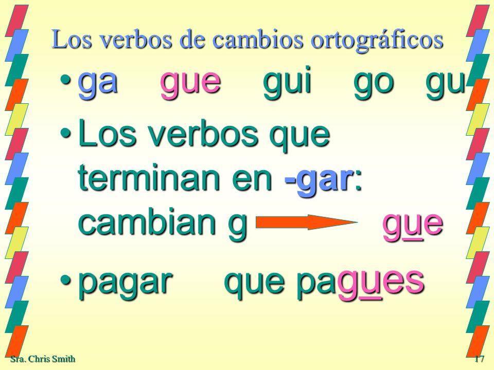 Sra. Chris Smith 17 Los verbos de cambios ortográficos ga gue gui go guga gue gui go gu Los verbos que terminan en -gar: cambian g gueLos verbos que t