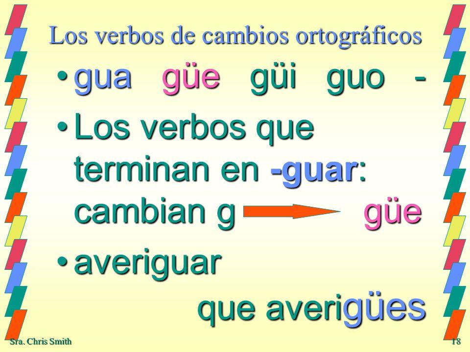 Sra. Chris Smith 18 Los verbos de cambios ortográficos gua güe güi guo -gua güe güi guo - Los verbos que terminan en -guar: cambian g güeLos verbos qu