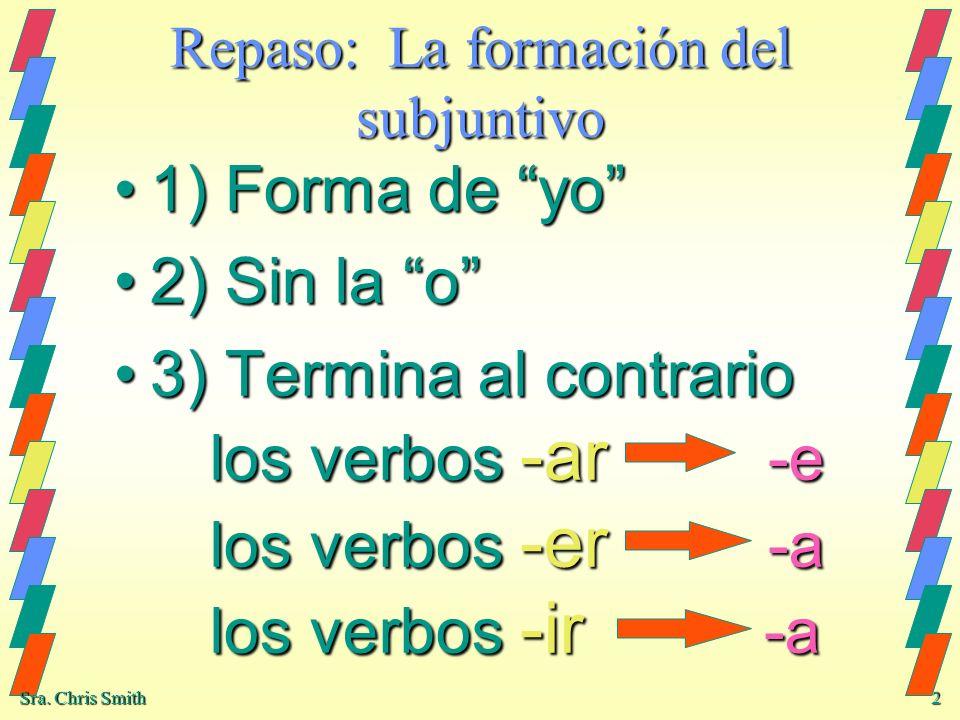 Sra. Chris Smith 2 Repaso: La formación del subjuntivo 1) Forma de yo1) Forma de yo 2) Sin la o2) Sin la o 3) Termina al contrario los verbos -ar -e l
