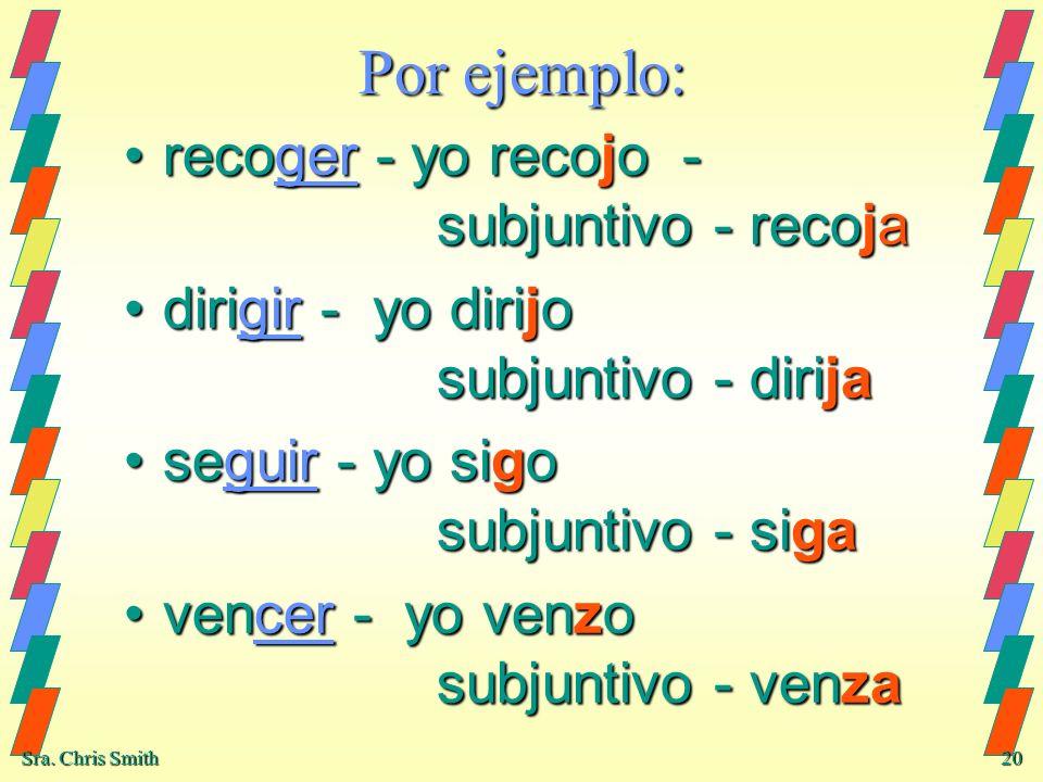 Sra. Chris Smith 20 Por ejemplo: recoger - yo recojo - subjuntivo - recojarecoger - yo recojo - subjuntivo - recoja dirigir - yo dirijo subjuntivo - d
