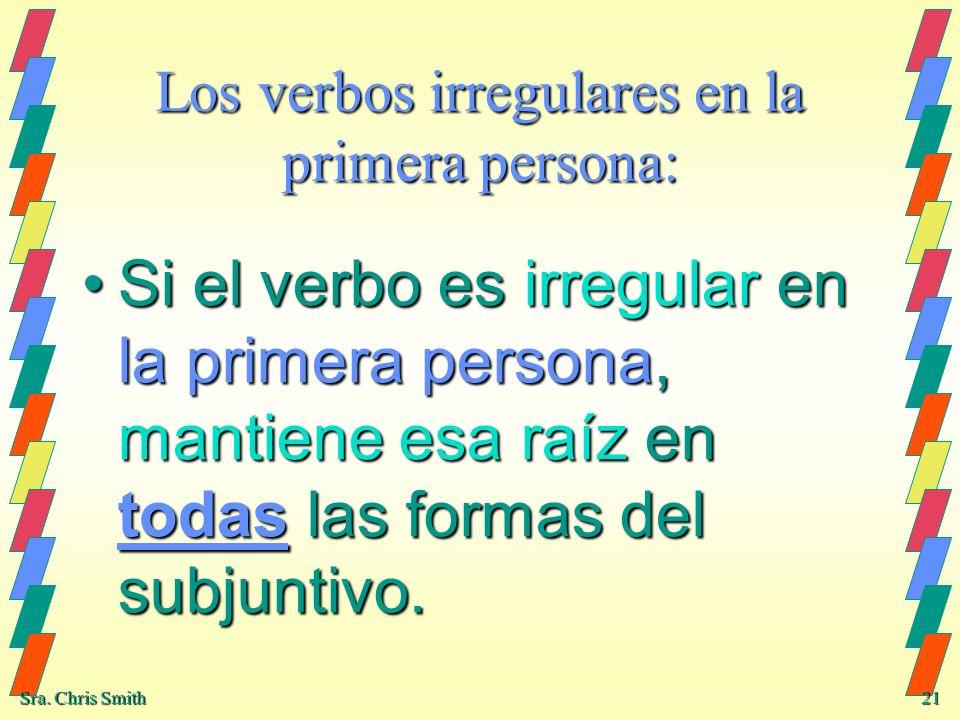 Sra. Chris Smith 21 Los verbos irregulares en la primera persona: Si el verbo es irregular en la primera persona, mantiene esa raíz en todas las forma