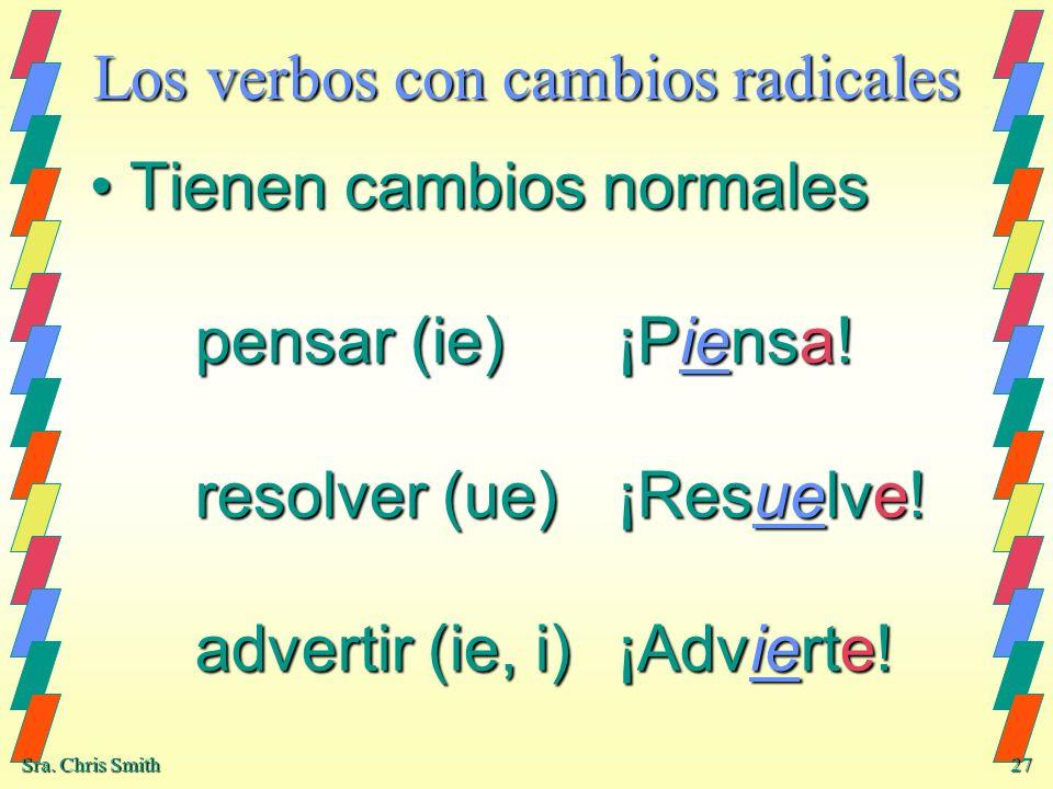 Sra. Chris Smith 27 Los verbos con cambios radicales Tienen cambios normales pensar (ie)¡Piensa! resolver (ue)¡Resuelve! advertir (ie, i)¡Advierte!Tie
