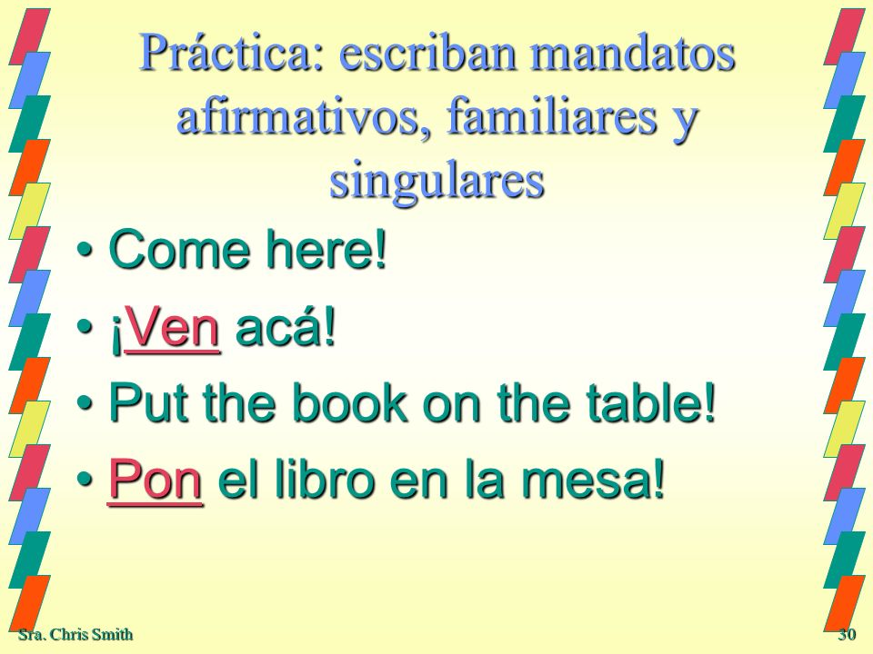 Sra. Chris Smith 30 Práctica: escriban mandatos afirmativos, familiares y singulares Come here!Come here! ¡Ven acá!¡Ven acá! Put the book on the table