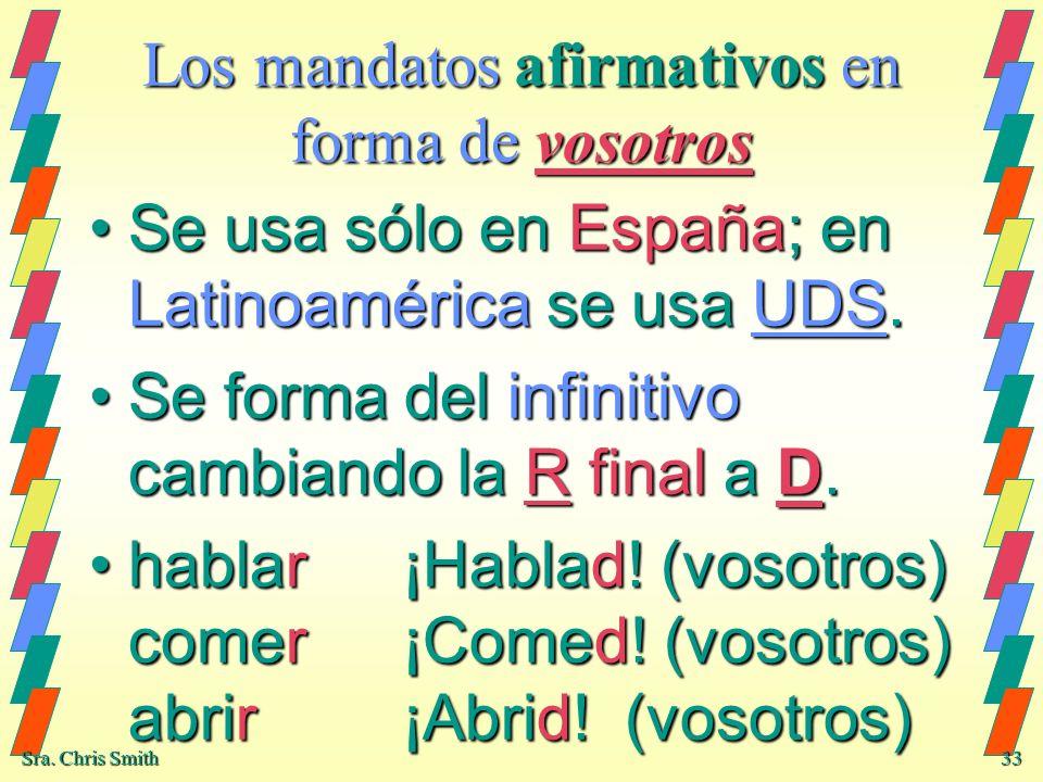 Sra. Chris Smith 33 Los mandatos afirmativos en forma de vosotros Se usa sólo en España; en Latinoamérica se usa UDS.Se usa sólo en España; en Latinoa