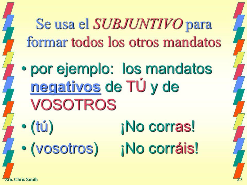 Sra. Chris Smith 37 Se usa el SUBJUNTIVO para formar todos los otros mandatos por ejemplo: los mandatos negativos de TÚ y de VOSOTROSpor ejemplo: los
