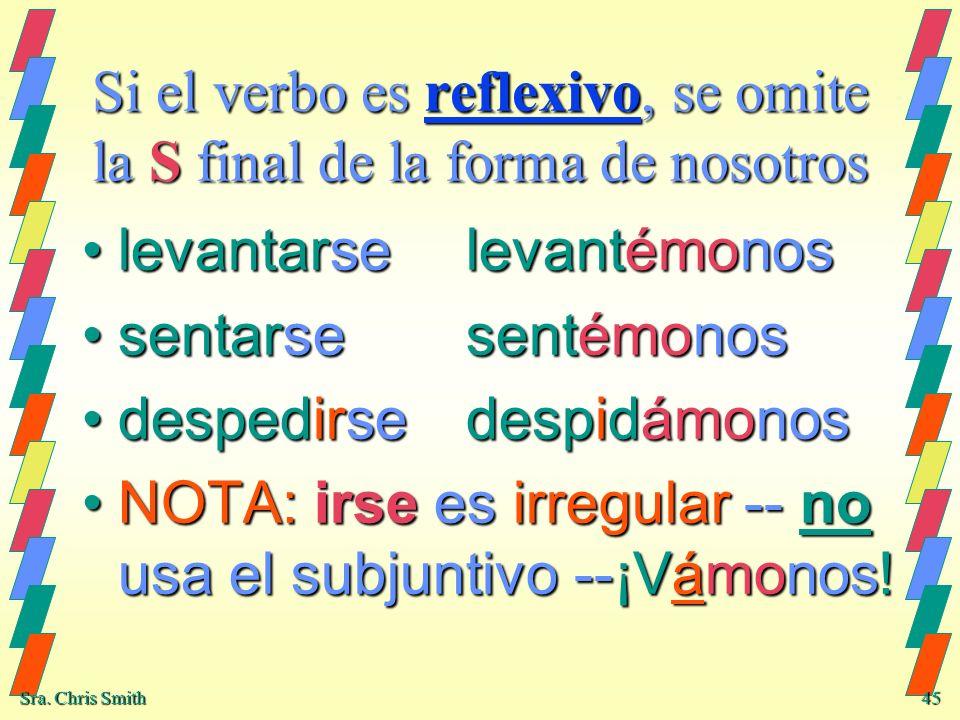 Sra. Chris Smith 45 Si el verbo es reflexivo, se omite la S final de la forma de nosotros levantarselevantémonoslevantarselevantémonos sentarsesentémo