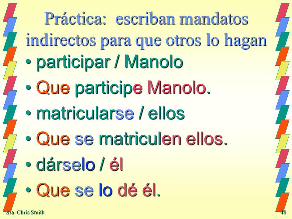 Sra. Chris Smith 48 Práctica: escriban mandatos indirectos para que otros lo hagan participar / Manoloparticipar / Manolo Que participe Manolo.Que par