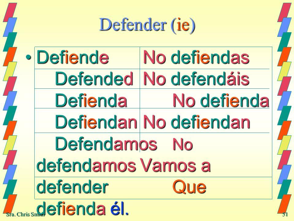 Sra. Chris Smith 51 Defender (ie) DefiendeNo defiendas DefendedNo defendáis DefiendaNo defienda DefiendanNo defiendan Defendamos No defendamos Vamos a