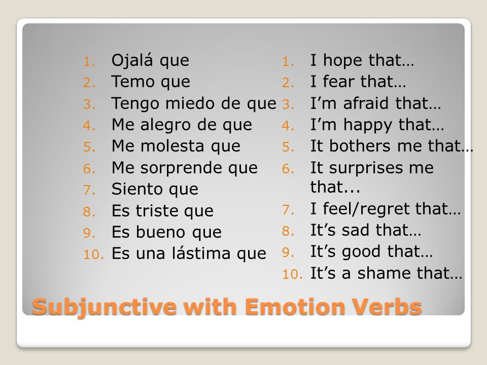 The Subjunctive with Emotion Verbs REMEMBER that the subjunctive sentences have two parts, each with a different subject, connected by the word que:
