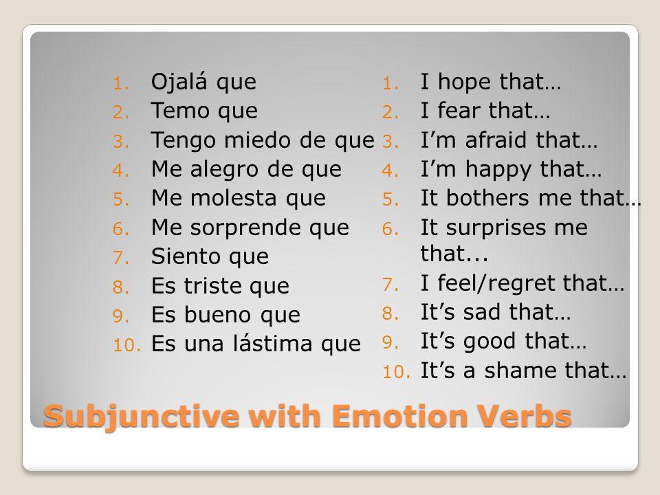 Subjunctive with Emotion Verbs 1. Ojalá que 2. Temo que 3. Tengo miedo de que 4. Me alegro de que 5. Me molesta que 6. Me sorprende que 7. Siento que