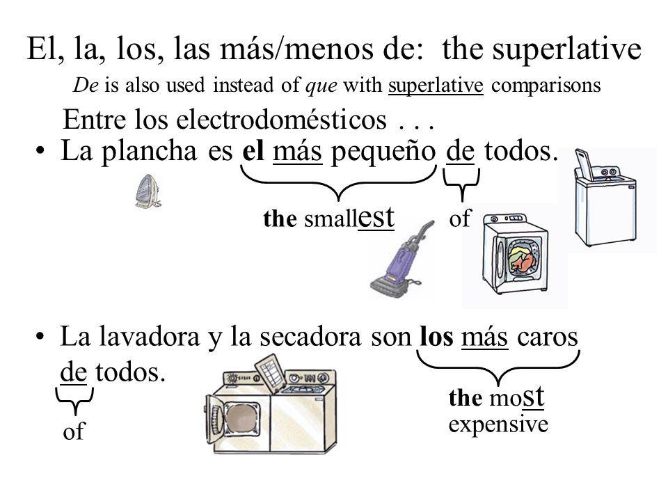 La plancha es el más pequeño de todos. La lavadora y la secadora son los más caros de todos. the small est the mo st expensive of Entre los electrodom