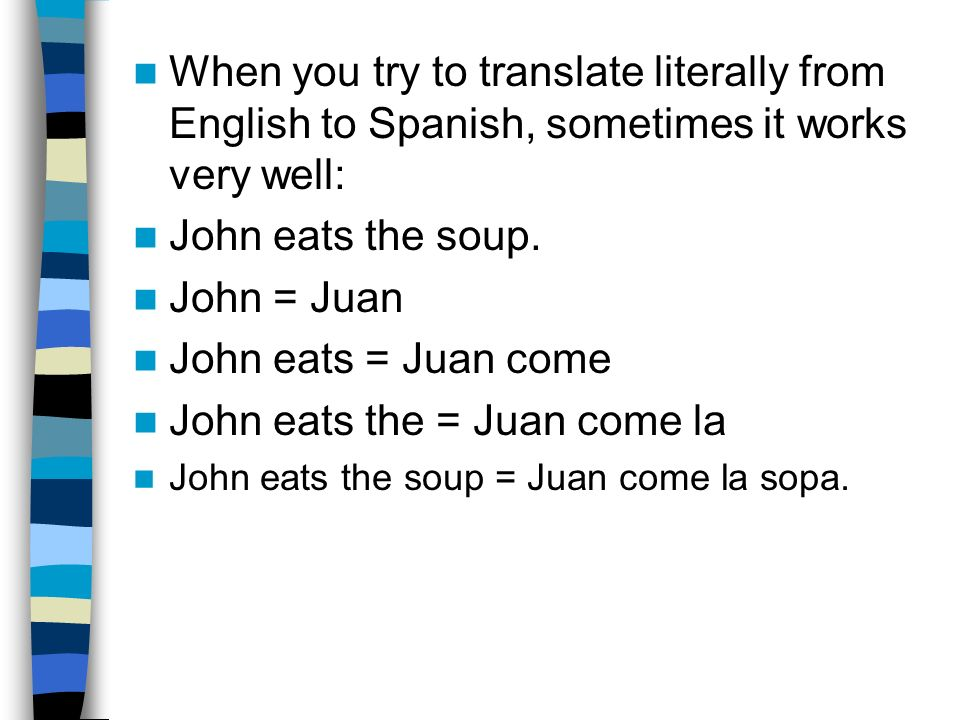 When you try to translate literally from English to Spanish, sometimes it works very well: John eats the soup. John = Juan John eats = Juan come John