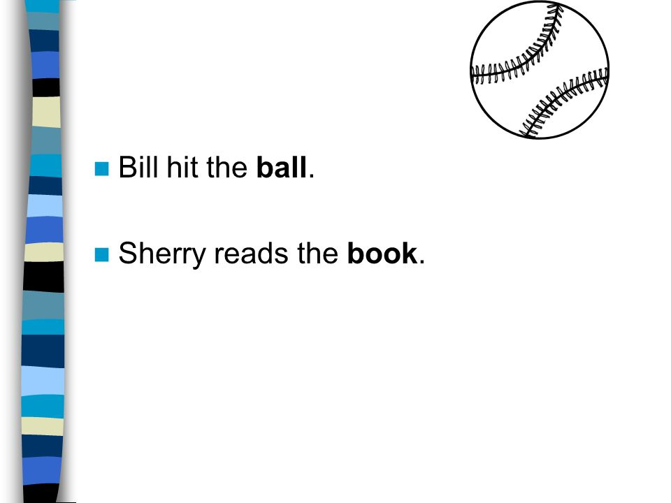 Bill hit the ball. Sherry reads the book.
