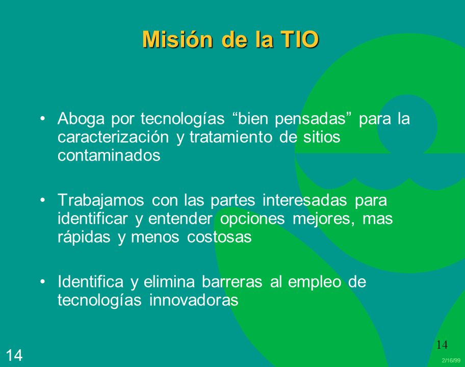 2/16/99 14 Misión de la TIO Aboga por tecnologías bien pensadas para la caracterización y tratamiento de sitios contaminados Trabajamos con las partes