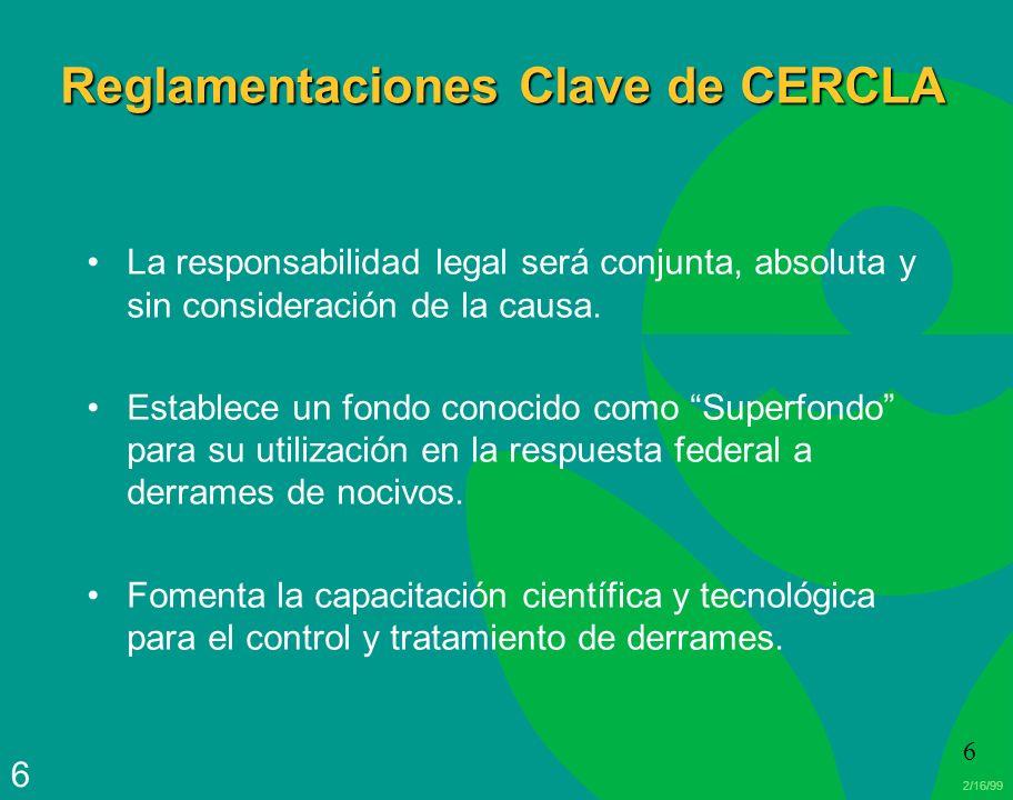 2/16/99 6 6 Reglamentaciones Clave de CERCLA La responsabilidad legal será conjunta, absoluta y sin consideración de la causa. Establece un fondo cono