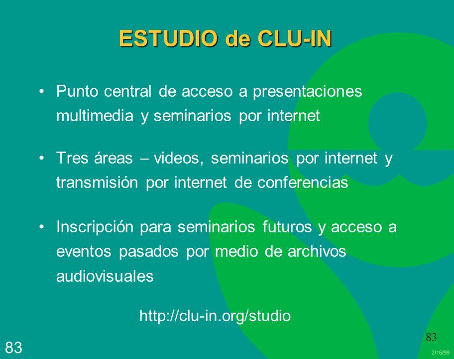 2/16/99 83 ESTUDIO de CLU-IN Punto central de acceso a presentaciones multimedia y seminarios por internet Tres áreas – videos, seminarios por interne