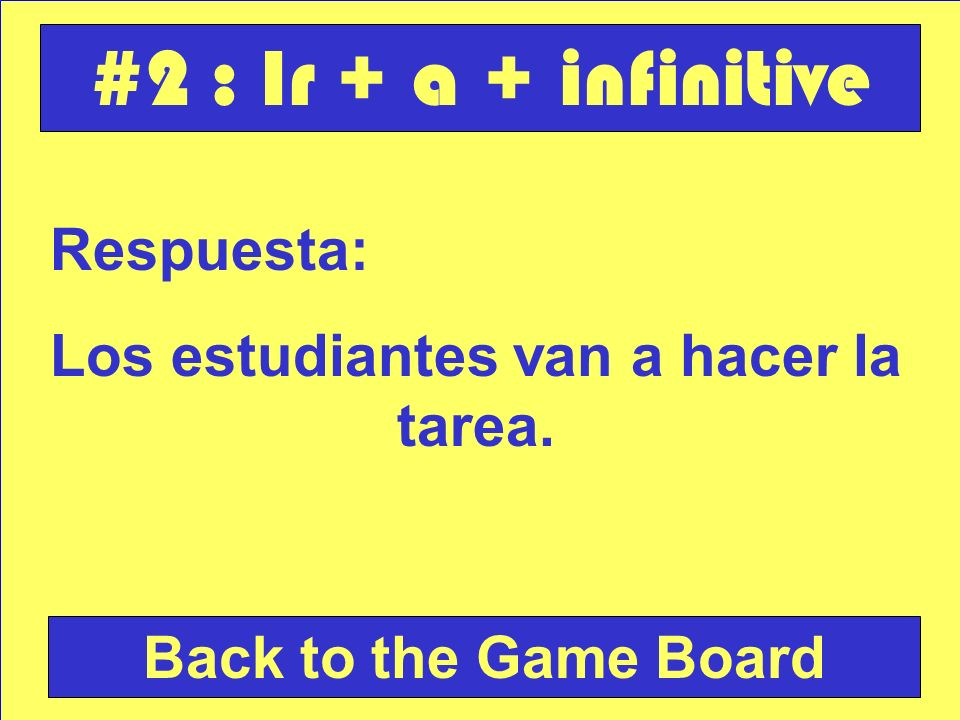 Pregunta: Write a sentence using ir a + infinitive : los estudiantes / hacer la tarea Check Your Answer #2 : Ir + a + infinitive
