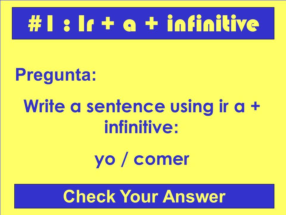 Pregunta: Write a sentence using ir a + infinitive : yo / comer Check Your Answer #1 : Ir + a + infinitive