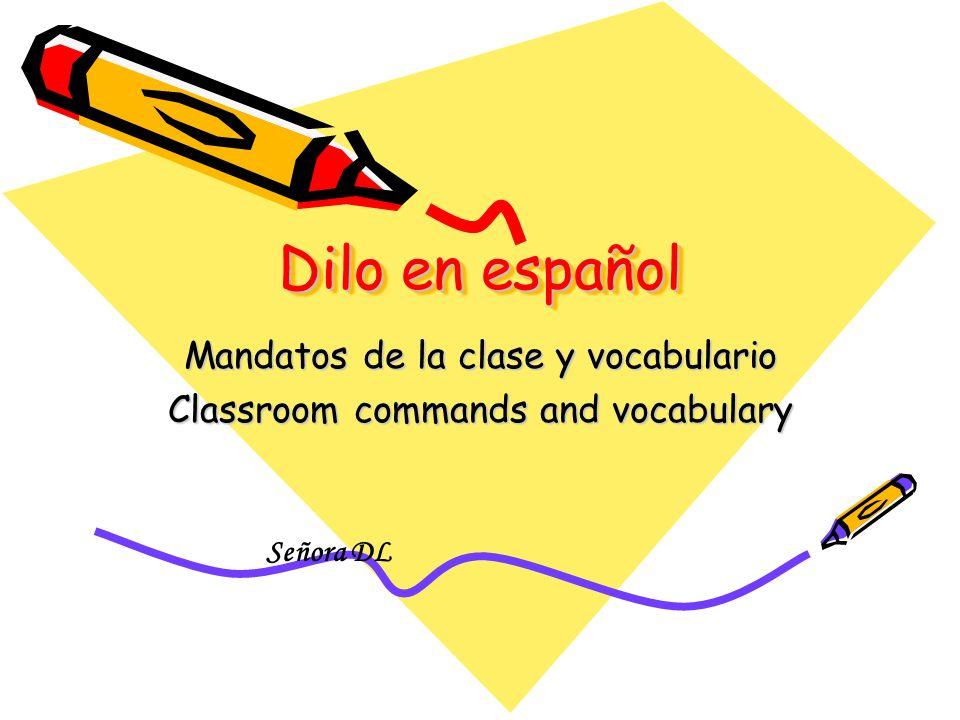 Dilo en español Mandatos de la clase y vocabulario Classroom commands and vocabulary Señora DL