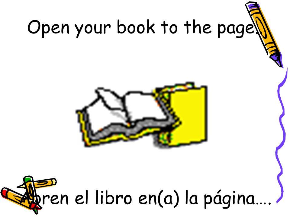 Abren el libro en(a) la página…. Open your book to the page..