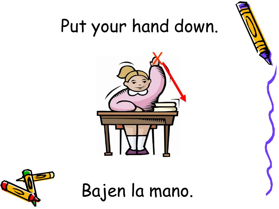 Bajen la mano. X Put your hand down.