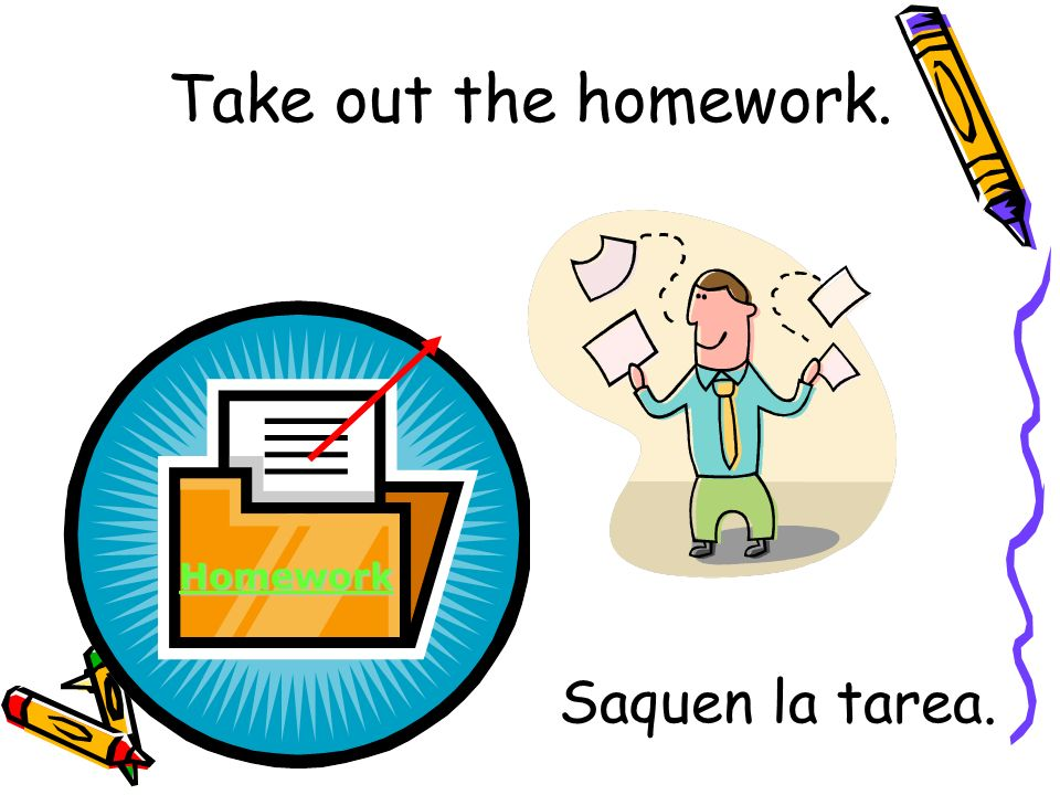 Saquen la tarea. Homework Take out the homework.