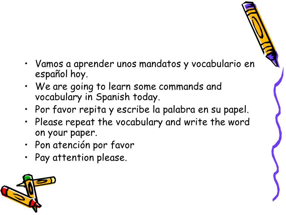 Vamos a aprender unos mandatos y vocabulario en español hoy. We are going to learn some commands and vocabulary in Spanish today. Por favor repita y e
