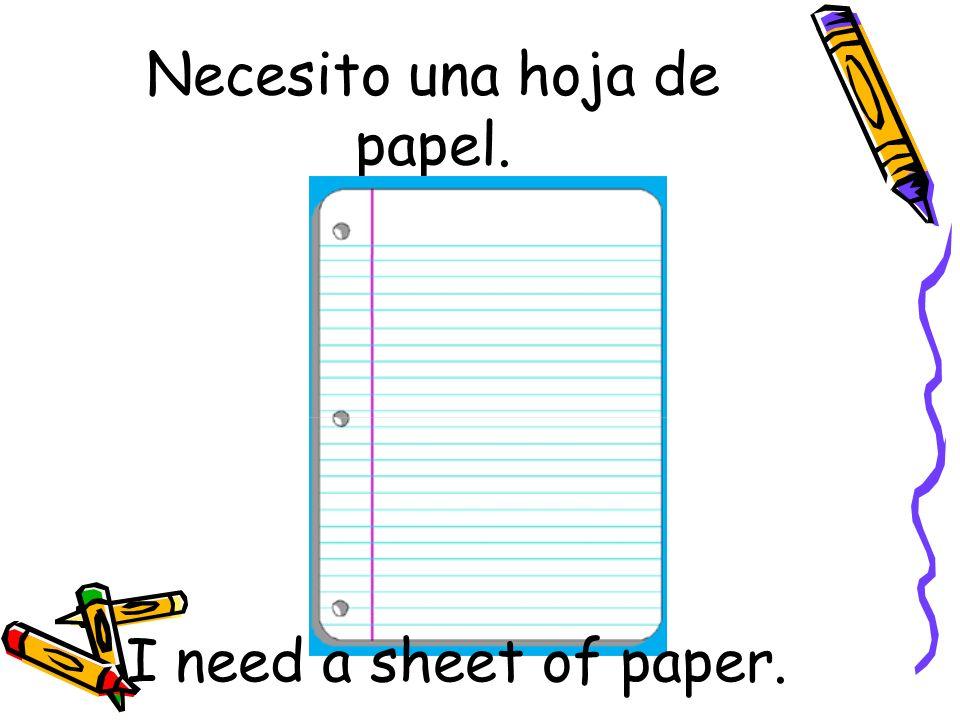 Necesito una hoja de papel. I need a sheet of paper.