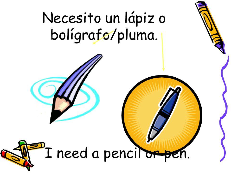 Necesito un lápiz o bolígrafo/pluma. I need a pencil or pen.