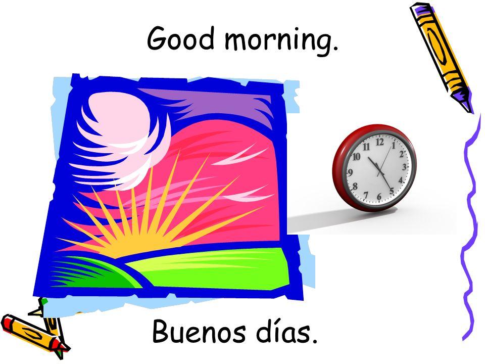 Buenos días. Good morning.