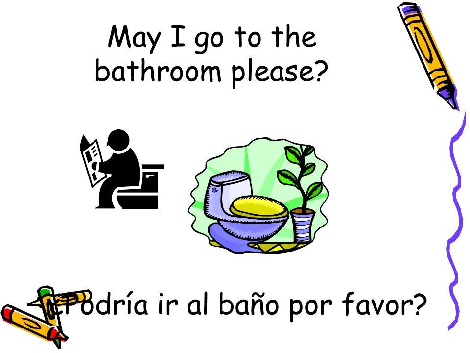 May I go to the bathroom please? ¿Podría ir al baño por favor?