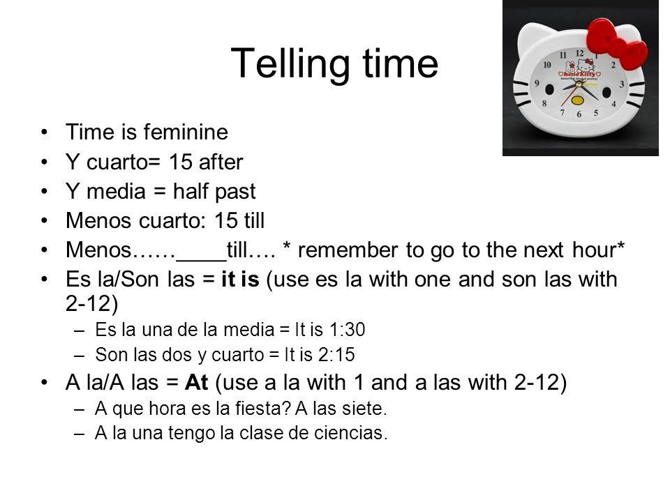 Telling time Time is feminine Y cuarto= 15 after Y media = half past Menos cuarto: 15 till Menos……____till…. * remember to go to the next hour* Es la/