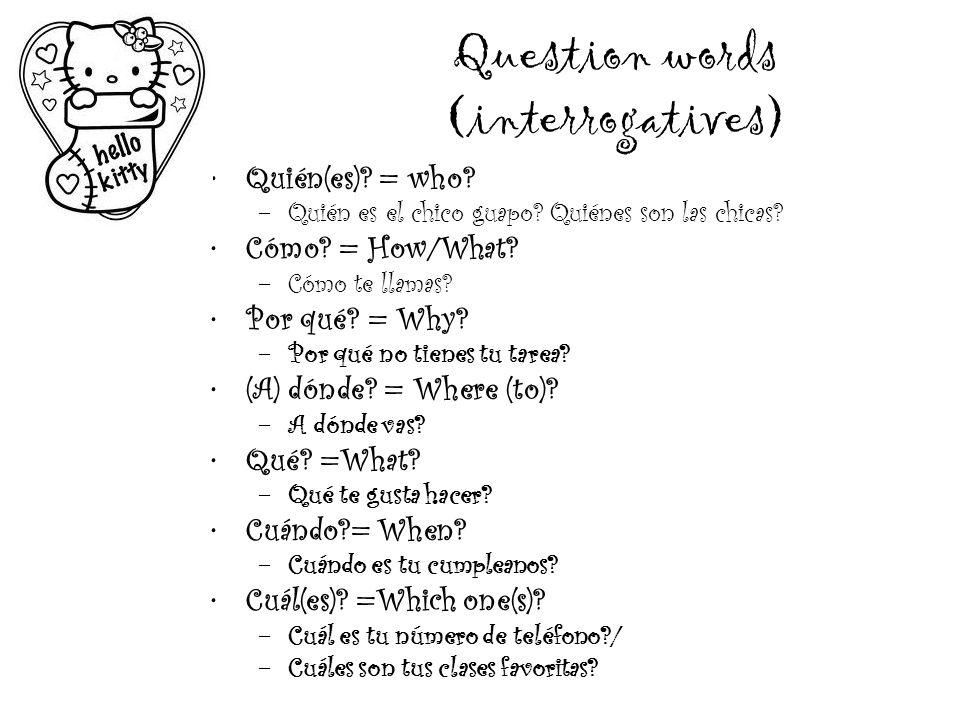 Question words (interrogatives) Quién(es)? = who? –Q–Quién es el chico guapo? Quiénes son las chicas? Cómo? = How/What? –C–Cómo te llamas? Por qué? =