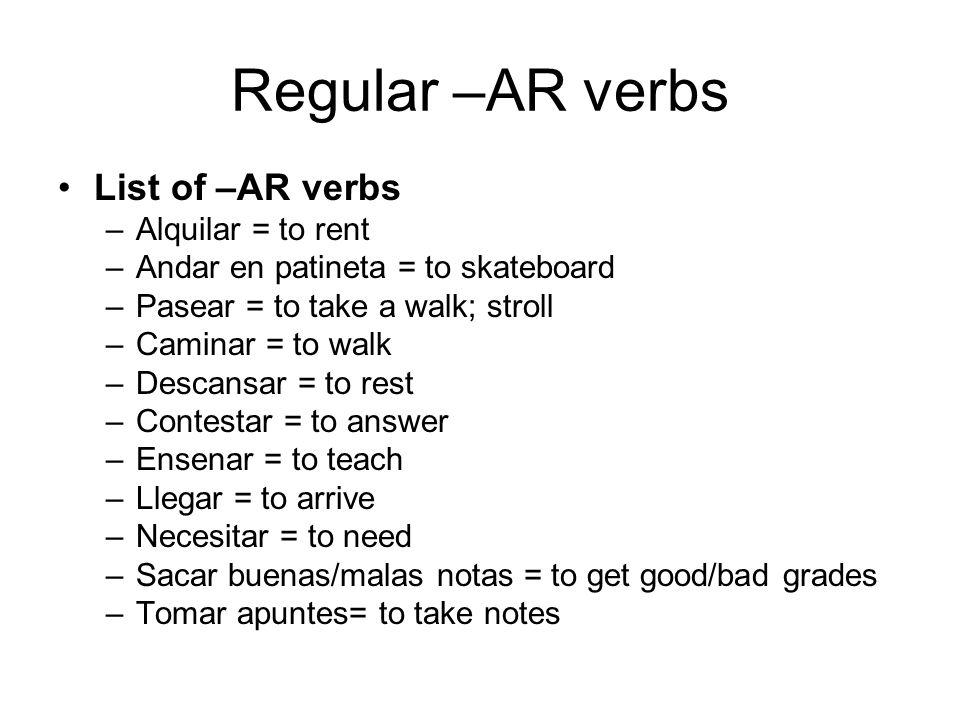 Regular –AR verbs List of –AR verbs –Alquilar = to rent –Andar en patineta = to skateboard –Pasear = to take a walk; stroll –Caminar = to walk –Descan