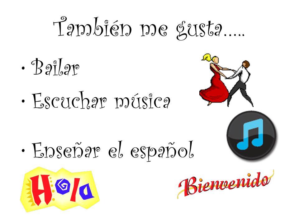 También me gusta….. Bailar Escuchar música Enseñar el español