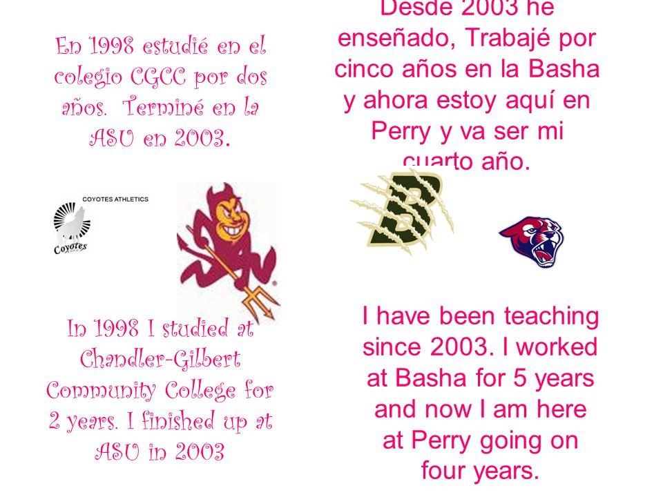 En 1998 estudié en el colegio CGCC por dos años. Terminé en la ASU en 2003. Desde 2003 he enseñado, Trabajé por cinco años en la Basha y ahora estoy a