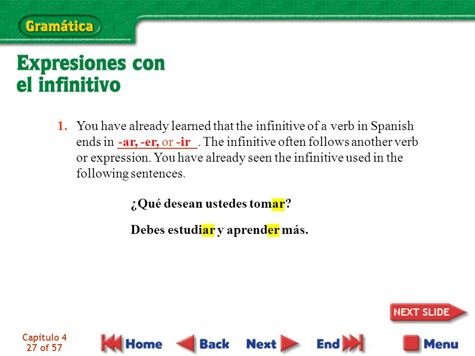 Capítulo 4 27 of 57 You have already learned that the infinitive of a verb in Spanish ends in ____________. The infinitive often follows another verb