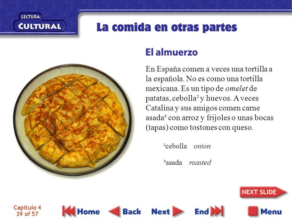 Capítulo 4 39 of 57 En España comen a veces una tortilla a la española. No es como una tortilla mexicana. Es un tipo de omelet de patatas, cebolla² y