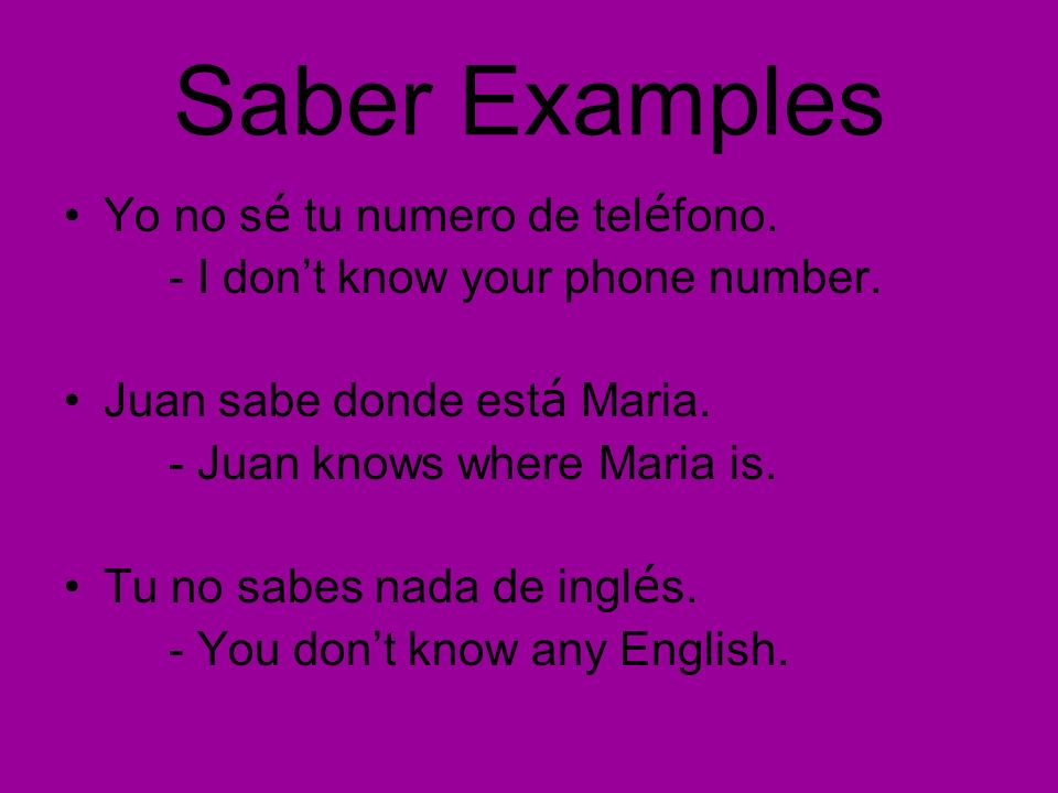Saber Examples Yo no s é tu numero de tel é fono. - I dont know your phone number. Juan sabe donde est á Maria. - Juan knows where Maria is. Tu no sab