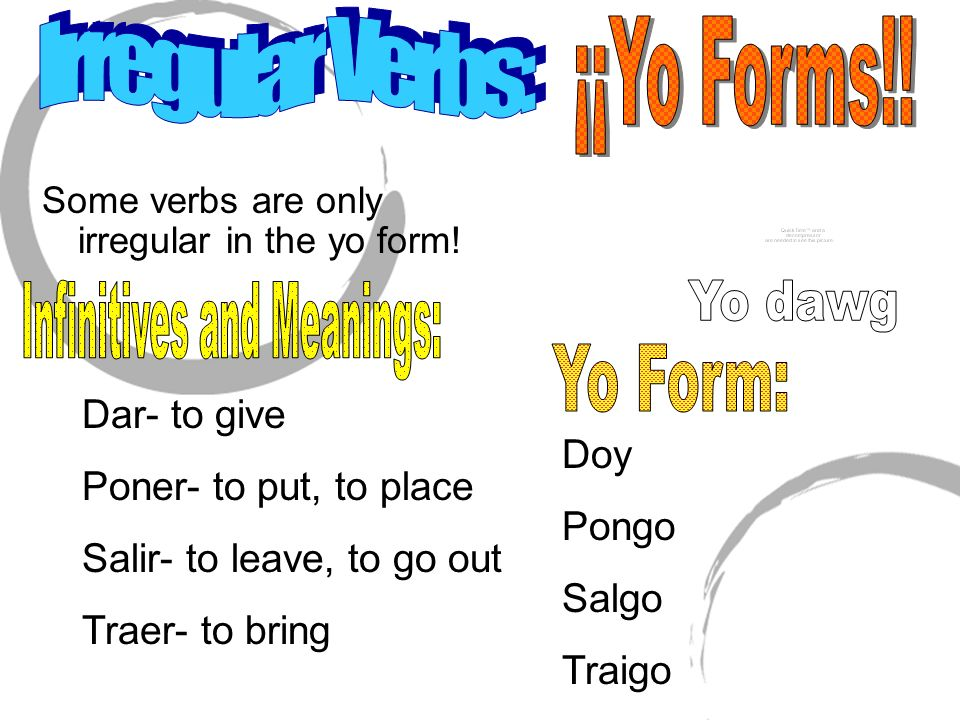 Some verbs are only irregular in the yo form! Dar- to give Poner- to put, to place Salir- to leave, to go out Traer- to bring Doy Pongo Salgo Traigo