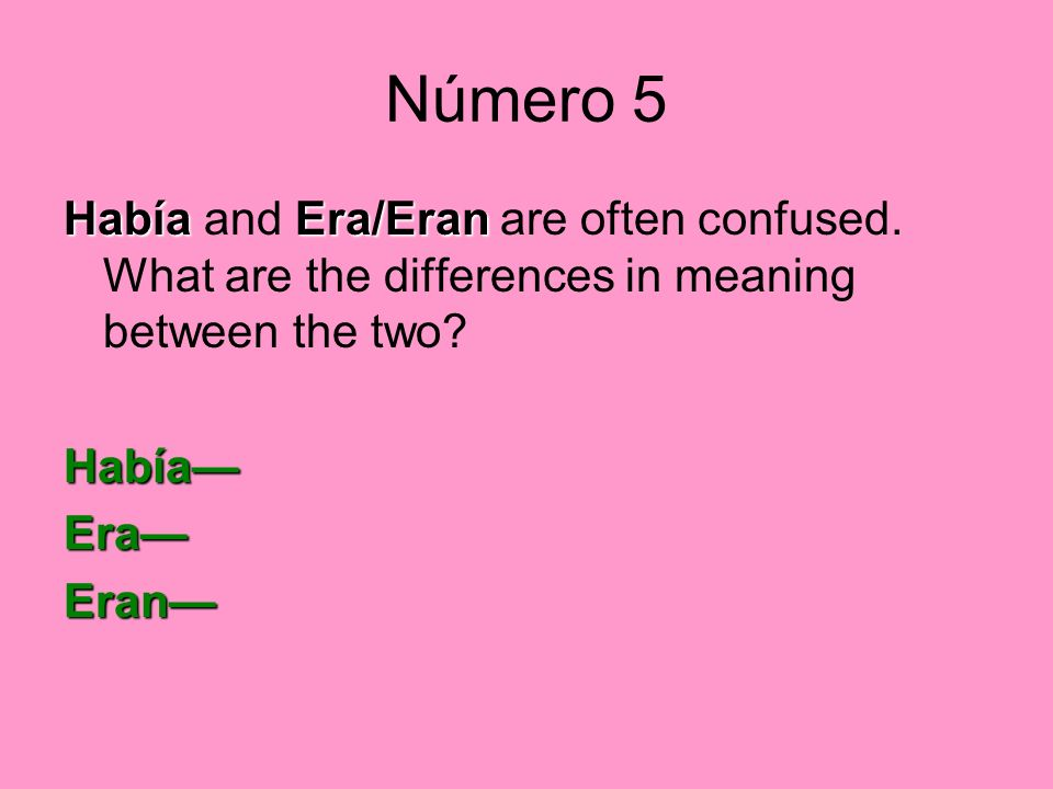 Número 5 HabíaEra/Eran Había and Era/Eran are often confused. What are the differences in meaning between the two? Había EraEran