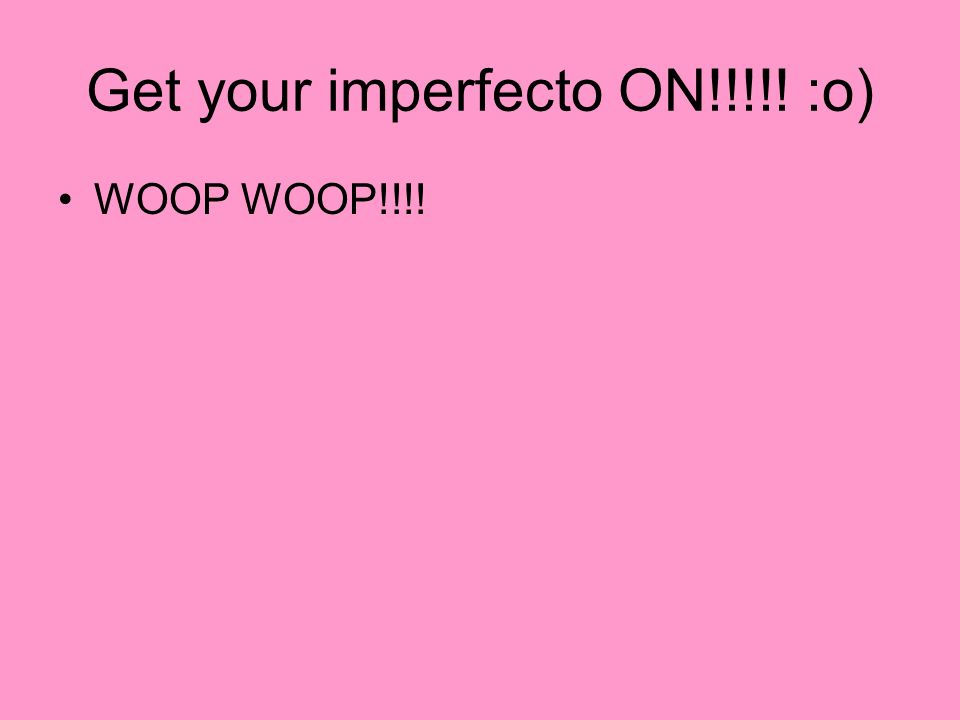 Get your imperfecto ON!!!!! :o) WOOP WOOP!!!!