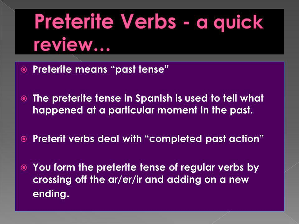 Preterite means past tense The preterite tense in Spanish is used to tell what happened at a particular moment in the past. Preterit verbs deal with c