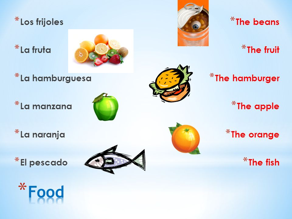 * Los frijoles * La fruta * La hamburguesa * La manzana * La naranja * El pescado * The beans * The fruit * The hamburger * The apple * The orange * The fish