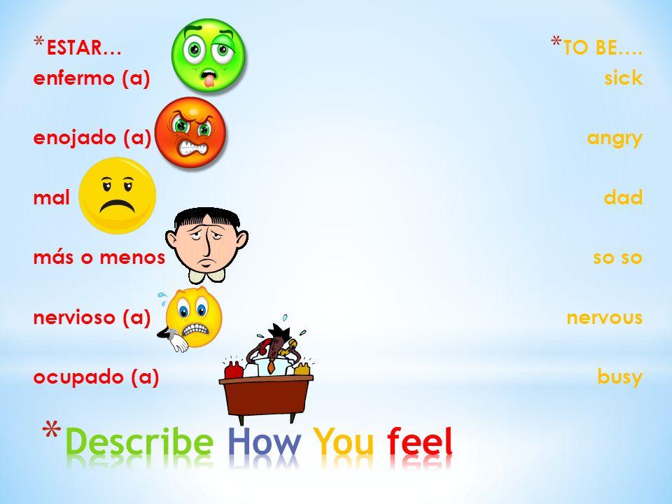 * ESTAR… enfermo (a) enojado (a) mal más o menos nervioso (a) ocupado (a) * TO BE…. sick angry dad so nervous busy