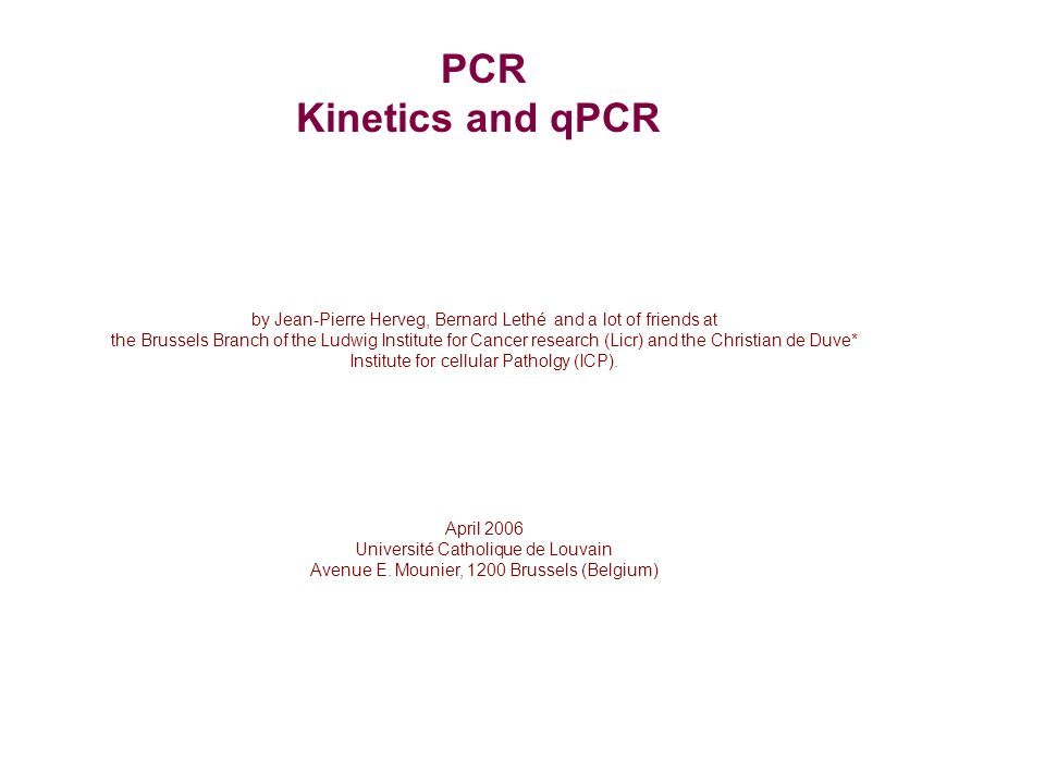 PCR Kinetics and qPCR by Jean-Pierre Herveg, Bernard Lethé and a lot of friends at the Brussels Branch of the Ludwig Institute for Cancer research (Licr) and the Christian de Duve* Institute for cellular Patholgy (ICP).