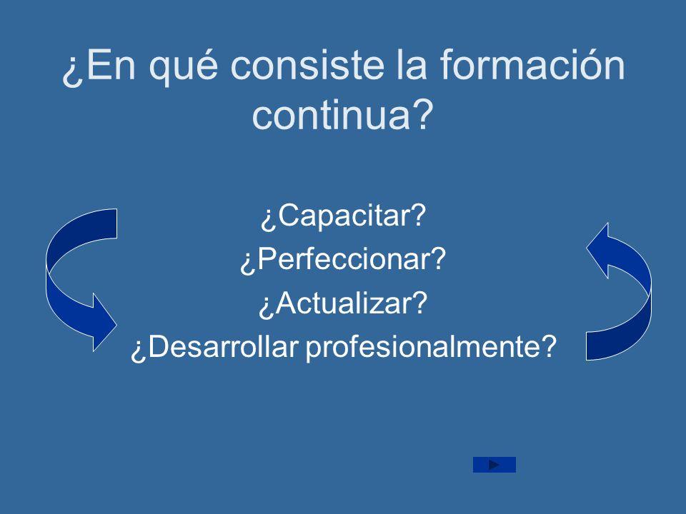 ¿En qué consiste la formación continua? ¿Capacitar? ¿Perfeccionar? ¿Actualizar? ¿Desarrollar profesionalmente?