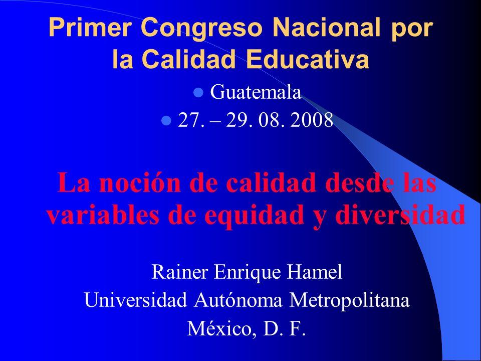 Primer Congreso Nacional por la Calidad Educativa Guatemala 27. – 29. 08. 2008 La noción de calidad desde las variables de equidad y diversidad Rainer